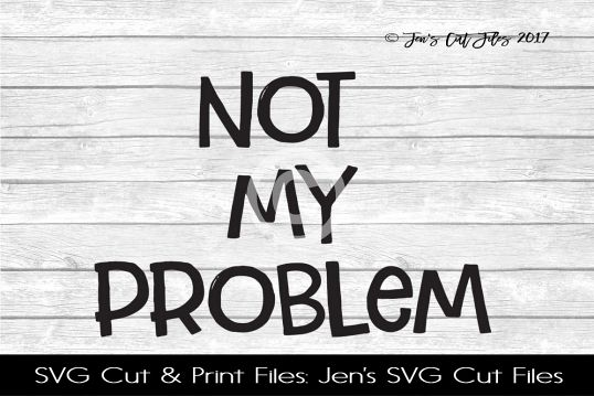 Not My Problem SVG Cut File