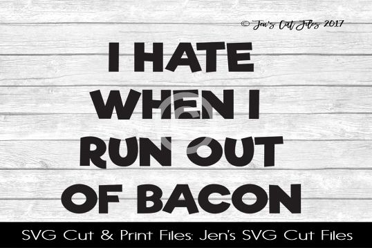 I Hate When I Run Out Of Bacon SVG Cut File
