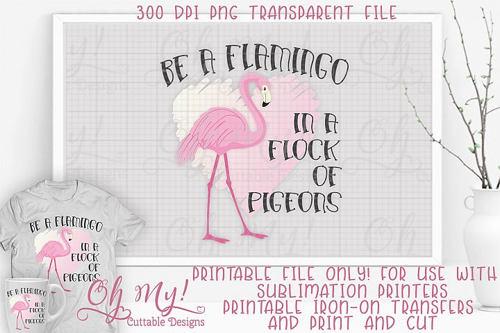 Be A Flamingo In A Flock Of Pigeons PNG Print/Cut Sublimatio