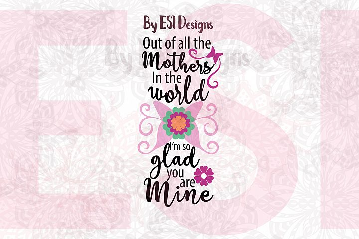 Out of all the Mothers in the World, Im Glad you are Mine| Quote Design