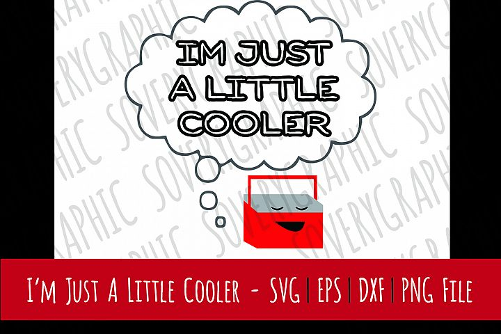 Im Just A Little Cooler   Cutting File   Printable   svg   eps   dxf   png   Ice Cooler   Illustration   Humor   Coleman   Camping   Funny