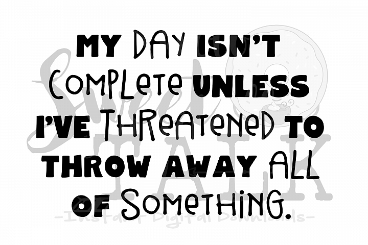 My day isnt complete unless Ive threatened to throw away all of something-svg,dxf,png,jpg, Instant Digital Download