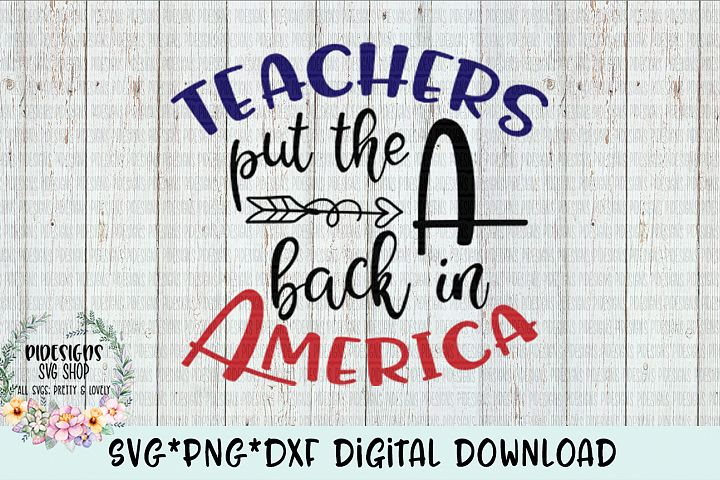 Teachers Put The A Back In America SVG*PNG*DXF Digital Download