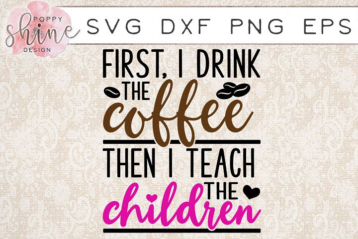 First I Drink The Coffee Then I Teach The Children SVG PNG EPS DXF Cutting Files