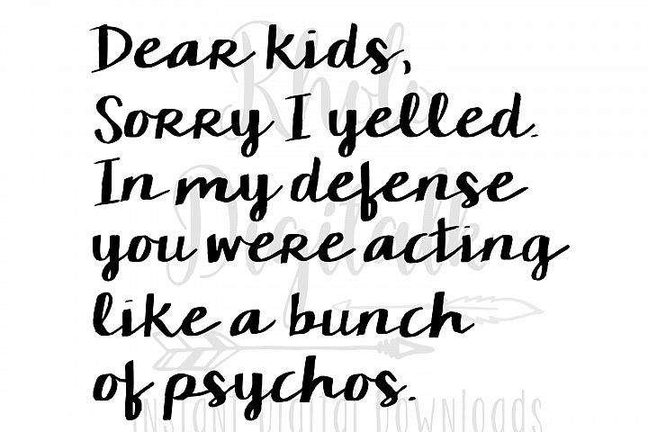 Dear Kids, sorry I yelled. In my defense you were acting like a bunch of psychos-svg,dxf,png,jpg, Instant Digital Download