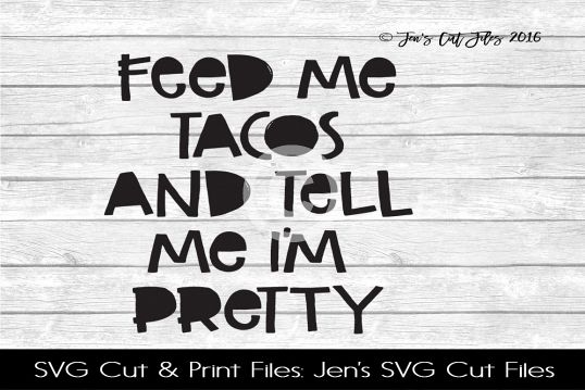 Feed Me Tacos And Tell Me Im Pretty SVG Cut File