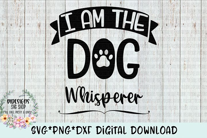 I Am The Dog Whisperer SVG*PNG*DXF Digital Download