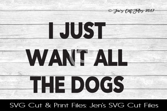 I Just Want All The Dogs SVG Cut File